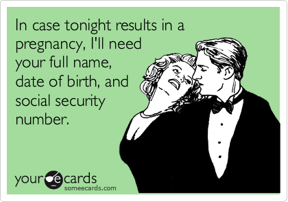 In case tonight results in a pregnancy, I'll need your full name, date of birth, and social security number.