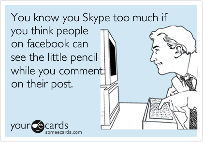 You know you Skype too much if you think people on facebook can see the little pencil while you comment  on their post.