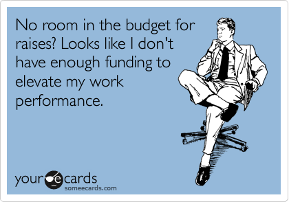 No room in the budget for raises? Looks like I don't have enough funding to elevate my work performance.