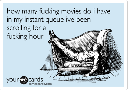 how many fucking movies do i have in my instant queue ive been scrolling for a fucking hour