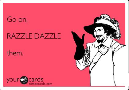 Go on,  RAZZLE DAZZLE  them.