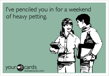 I've penciled you in for a weekend of heavy petting.