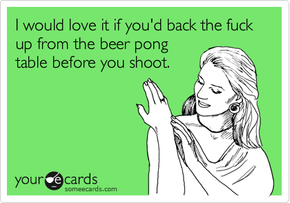 I would love it if you'd back the fuck up from the beer pong table before you shoot.