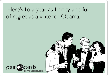 Here's to a year as trendy and full of regret as a vote for Obama.