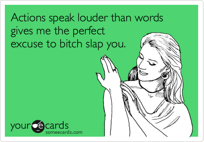 Actions speak louder than words gives me the perfect excuse to bitch slap you.