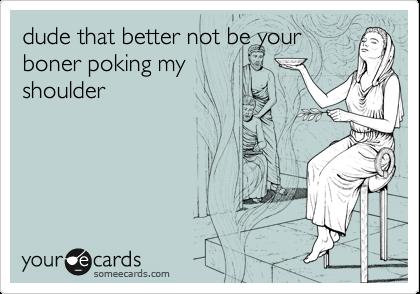 dude that better not be your boner poking my shoulder