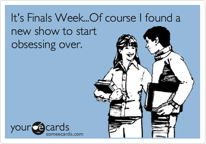It's Finals Week...Of course I found a new show to start obsessing over.