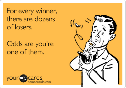 For every winner,   there are dozens  of losers.   Odds are you're  one of them.