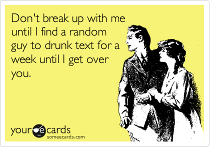 Don't break up with me until I find a random guy to drunk text for a week until I get over you.
