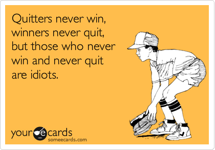 Quitters never win, winners never quit, but those who never win and never quit are idiots.