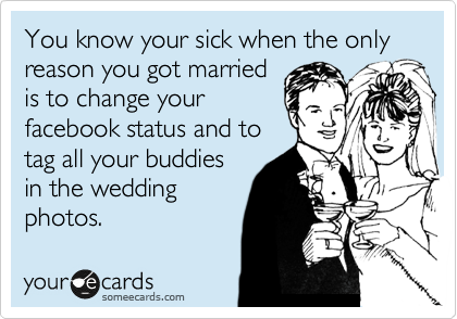 You know your sick when the only reason you got married is to change your facebook status and to tag all your buddies in the wedding photos.