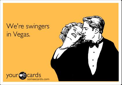 We're swingers in Vegas.