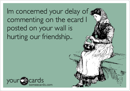 Im concerned your delay of commenting on the ecard I posted on your wall is hurting our friendship..
