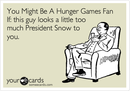 You Might Be A Hunger Games Fan If: this guy looks a little too much President Snow to you.