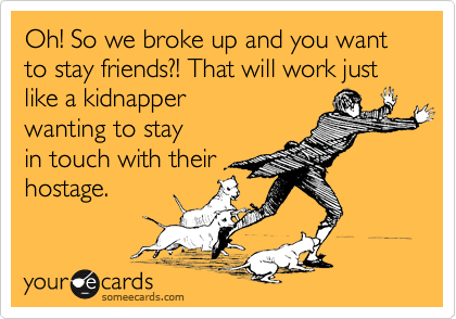Oh! So we broke up and you want to stay friends?! That will work just like a kidnapper wanting to stay  in touch with their hostage.
