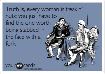 Truth is, every woman is freakin' nuts; you just have to find the one worth being stabbed in the face with a fork.