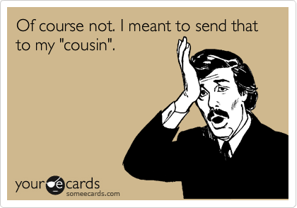 """Of course not. I meant to send that to my """"cousin""""."""