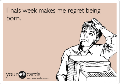 Finals week makes me regret being born.