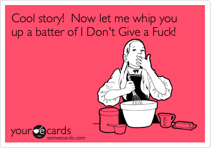 Cool story!  Now let me whip you up a batter of I Don't Give a Fuck!