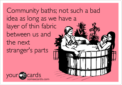 Community baths; not such a bad idea as long as we have a  layer of thin fabric between us and the next stranger's parts