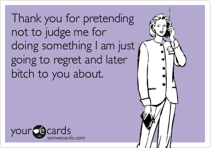 Thank you for pretending not to judge me for doing something I am just going to regret and later bitch to you about.