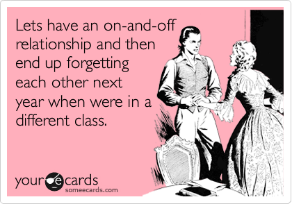 Lets have an on-and-off relationship and then end up forgetting each other next year when were in a different class.