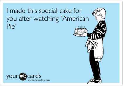 """I made this special cake for you after watching """"American Pie"""""""