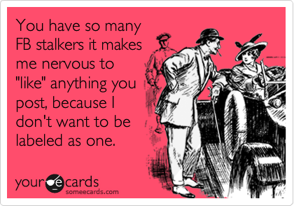 "You have so many FB stalkers it makes me nervous to ""like"" anything you post, because I don't want to be labeled as one."