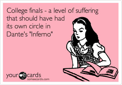 "College finals - a level of suffering that should have had its own circle in Dante's ""Inferno"""