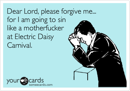 Dear Lord, please forgive me... for I am going to sin like a motherfucker at Electric Daisy Carnival.