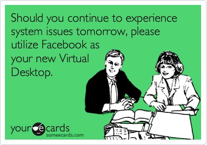Should you continue to experience system issues tomorrow, please utilize Facebook as your new Virtual Desktop.