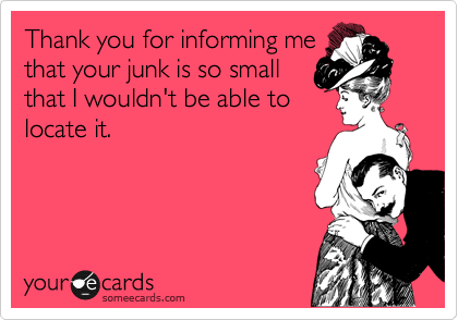 Thank you for informing me that your junk is so small that I wouldn't be able to locate it.