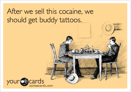 After we sell this cocaine, we should get buddy tattoos.
