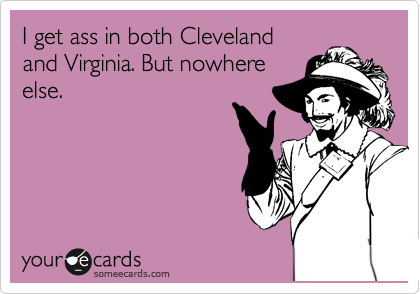 I get ass in both Cleveland  and Virginia. But nowhere else.