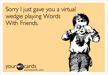 Sorry I just gave you a virtual wedgie playing Words With Friends.