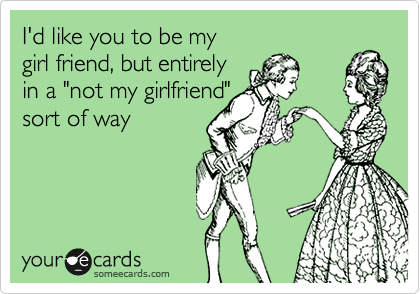 """I'd like you to be my  girl friend, but entirely  in a """"not my girlfriend"""" sort of way"""