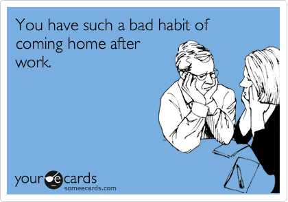 You have such a bad habit of coming home after work.