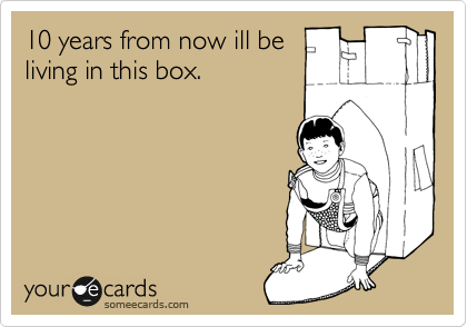 10 years from now ill be living in this box.