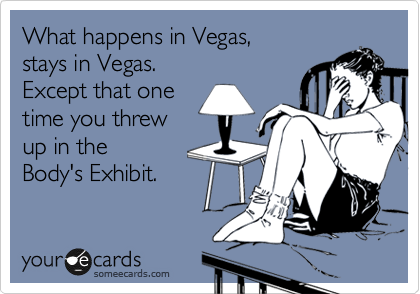 What happens in Vegas,   stays in Vegas.  Except that one time you threw  up in the Body's Exhibit.