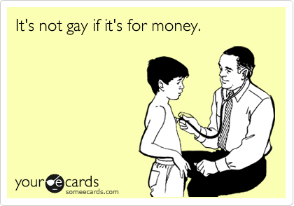 It's not gay if it's for money.