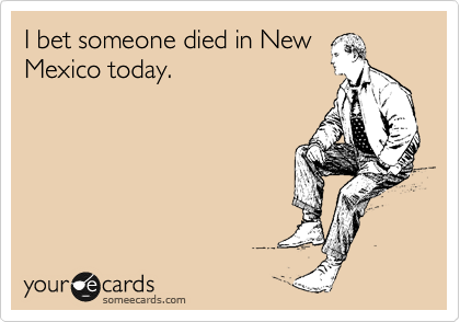 I bet someone died in New Mexico today.