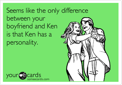 Seems like the only difference between your boyfriend and Ken is that Ken has a personality.