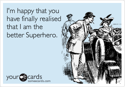 I'm happy that you have finally realised that I am the better Superhero.
