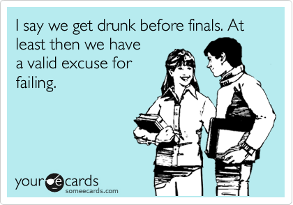 I say we get drunk before finals. At least then we have a valid excuse for failing.