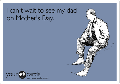 I can't wait to see my dad on Mother's Day.