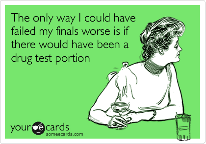 The only way I could have failed my finals worse is if there would have been a drug test portion