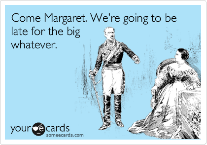Come Margaret. We're going to be late for the big whatever.