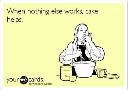 When nothing else works, cake helps.