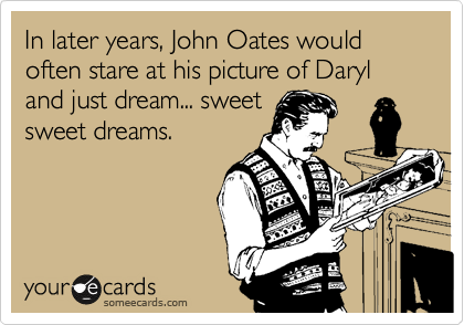 In later years, John Oates would often stare at his picture of Daryl and just dream... sweet sweet dreams.