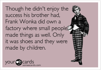 Though he didn't enjoy the success his brother had, Frank Wonka did own a factory where small people made things as well. Only it was shoes and they were made by children.